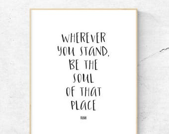 Wherever you stand, be the soul of that place | Rumi | Printable | 8.5x11 | 8x10