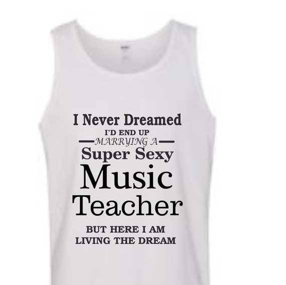 I never dreamed I'd end up Marrying to a Super Sexy Music teacher shirt, funny shirt,TANK top popular shirt, trending top,education shirt