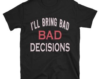 I'll bring bad decisions shirt - bad decisions shirt - bad decisions shirt - pretty good at bad - bad decision - bring bad decisions - bad