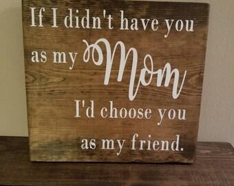 If I didn't have you as my Mom, I'd have you as a friend
