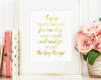 Enjoy the little things in life for one day you may look back and realize they were the big things, printable wall art quote, faux gold foil