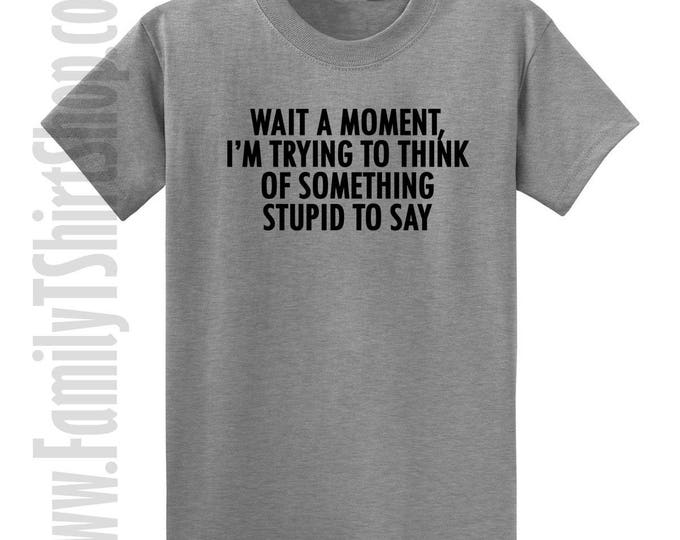Wait A Moment, I'm Trying To Think Of Something Stupid To Say T-shirt