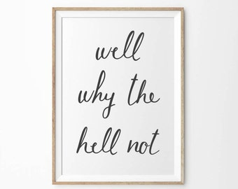 Well Why The Hell Not Art Print | Black & White Quote Art | Printable Typography Art Print | Black and White Typographical Monochrome Decor