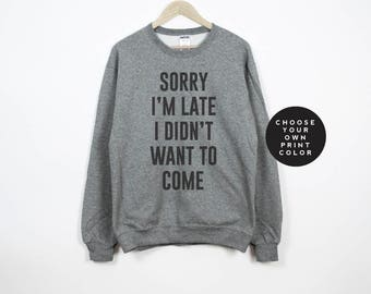 Sorry I'm late I didn't want to come sweatshirt, sorry I'm late i didn't want to come shirt, unisex crewneck pullover sweater