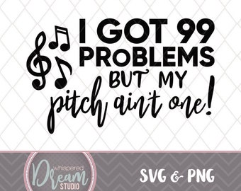 99 Problems - Pitch - Choir- Singing - SVG - PNG - Quote - Instant Download - Music - Art - Pitch is Perfect