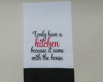 Cute Kitchen Towel Embroidered I only have a Kitchen because it came with the house. Housewarming,Birthday, Best Friend Gift.