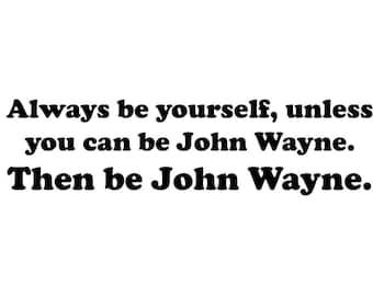 Always be yourself, unless you can be John Wayne.  Then be John Wayne.