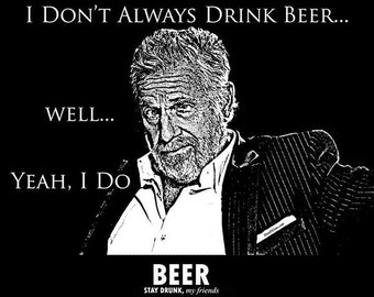 I Don't Always Drink Beer...  Well, Yeah I Do t shirt Dos Equis Parody FREE SHIPPING