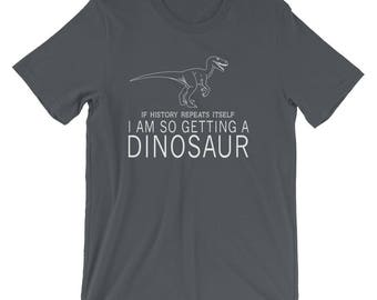 If History Repeats Itself I Am So Getting a Dinosaur T-Shirt