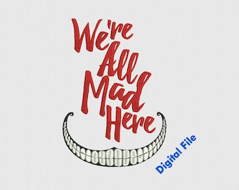 We are all mad here  x 9 sizes Machine Embroidery