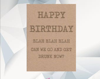 Happy Birthday Blah Blah Blah Now Can We Go And Get Drunk NOW / Funny Birthday Card / Funny Birthday Cards / Funny Card For Friend /
