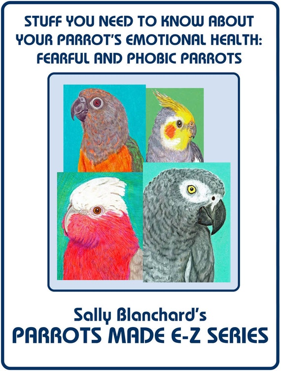 Sally Blanchard's Stuff You Need to Know About Your Parrot's Emotional Health:  Including Helping Fearful and Phobic Parrots