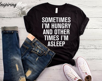 Sometimes I'm Hungry And Other Times I'm Asleep T-Shirt, Tumblr Shirts, Funny Tumblr Shirts, Tumblr Graphic Tees, Funny Quote Shirts, Tumblr