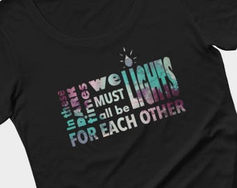 Dark times t-shirt, in these dark times we must all be lights for each other, political apparel, inspirational quote tee by Felicianation In