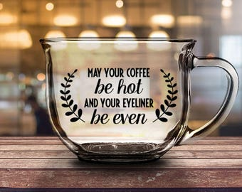 May Your Coffee Be Hot And Your Eyeliner Be Even - 16 oz CLEAR GLASS MUG - girlfriend gift, mom gift, sister gift, wife gift, friend gift