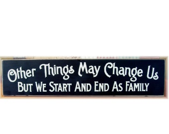 Other things may change us but we start and end as family primitive wood sign