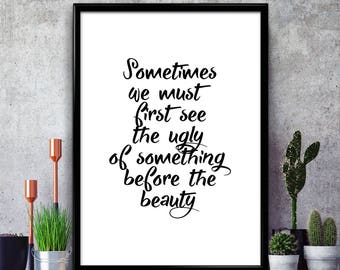 Sometimes We Must First See The Ugly - Poster Print, Present Gift, Typography Wall Art, Home Decor, Bedroom Print, Inspirational, Motivation