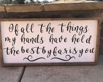 Of all the things my hands have held, the best by far is you (Farmhouse sign)