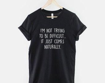 Sarcastic Slogan T-Shirt - I Am Not Trying To Be Difficult Girls TShirt Sarcasm Funny Shirt