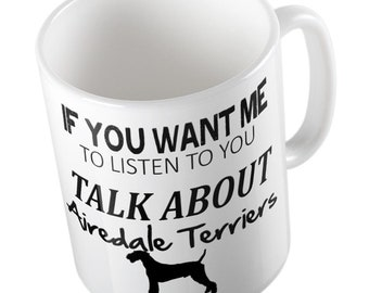 If You Want Me To Listen To You Talk About AIREDALE TERRIERS Mug