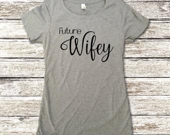 Future Wifey Shirt - Wifey Shirt - Women's Shirts - Wedding Shirts - Womens Tops - Fiancée Gift - Bride To Be Gift - Bachlorette Party