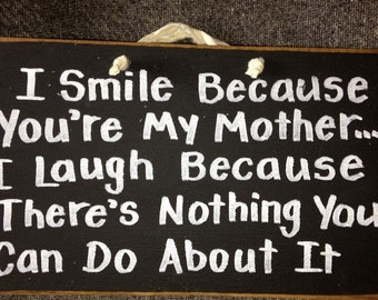 Smile Because you're my MOTHER laugh because nothing you can do about it sign