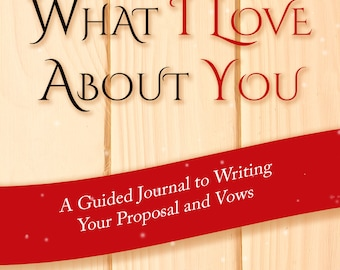 What I Love About You: A Guided Journal to Writing Your Proposal and Vows