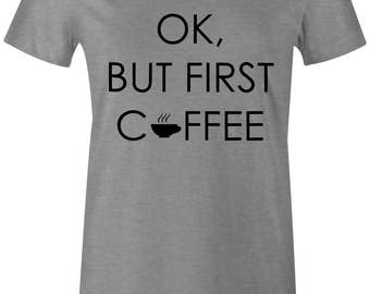 Coffee Shirt - Coffee Gifts - Ok But First Coffee Womens Tshirt - Slogan Tee - Funny Shirt - Gifts - Roommate Gift - Coworker Gift - Grey