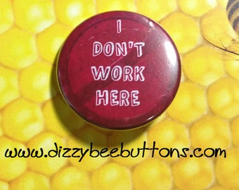 "I Don't Work Here snarky pin - Customer service - 1.25"" or 1.5"" - Pinback Button - Magnet - Keychain - Sarcasm - Snarky - Humor - Badge"