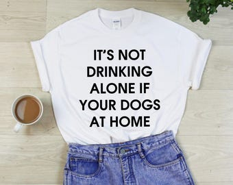 It's Not Drinking Alone If Your Dogs At Home T-Shirt - Pet Wine Lover Shirt Funny Tshirt - Gift - Unisex - S M L XL - Black, White, Grey