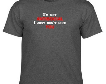 I'M NOT ANTISOCIAL I Just Don't Like You Sarcastic Funny Humor Novelty Quote T-Shirt