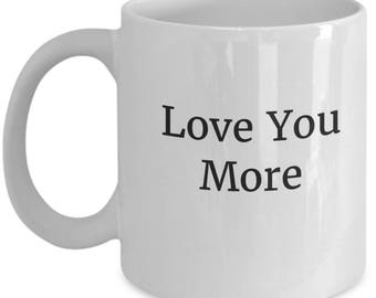 love you more, i love you mug, love you more mug, love you more coffee cup, love you more coffee mug, love you more than I do, love you mug