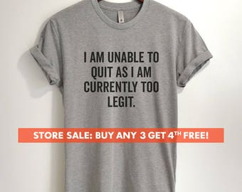 I Am Unable To Quit As I Am Currently Too Legit T-shirt, Ladies Unisex Crewneck Shirt, Funny Sarcastic T-shirt, Short & Long Sleeve T-shirt