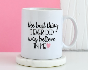 The Best Thing I Ever Did Was Believe In Me Mug | Inspirational Quote Mug, Gifts For Him, Unique Mug, Gift Present Mugs, Gifts For Her