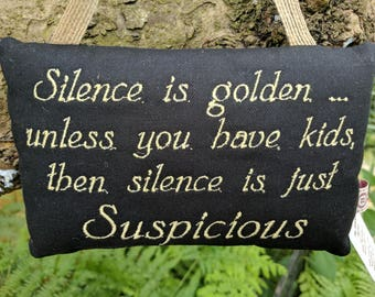 Fun Sign 'Silence is golden unless you have kids, then silence is just suspicious' , Handmade in black cotton, text in gold. Great gift idea
