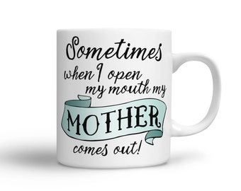 Coffee Mug for Mom - Sometimes when I open my mouth my Mother comes out - funny quote mugs - funny quotes about Mom - funny quote mug