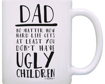 Funny Gift Idea for Dad No Matter How Hard Life Gets At Least You Don't Have Ugly Children Mug - M11-3422