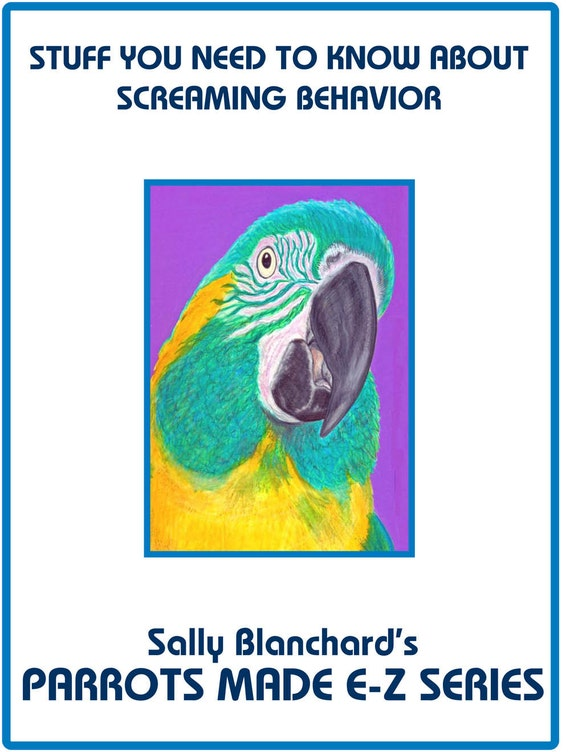 Sally Blanchard's Parrots Made E-Z: Stuff You Need to Know About Screaming Behavior in Companion Parrots