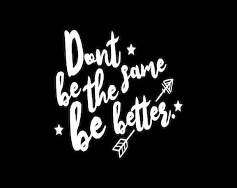 Don't be the same Decal,Be Better Quote decal,Inspirational Decals,Better Yourself,Vinyl Decal,Yeti,Laptop,Tablet,Wall,Window,Bumper Sticker