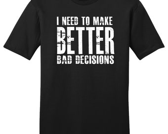I Need To Make Better Bad Decisions, Better Bad Decisions, Funny Shirt, Funny T-Shirt, Gift For Her, Gift For Him