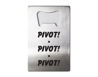 Pivot! Pivot! Pivot!  - Laser Engraved Steel Bottle Opener - 36 Designs -  Friends TV Show - Ross