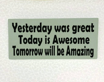 Yesterday was great Today is awesome Tomorrow will be Amazing