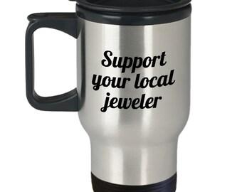 Funny Jeweler Travel Mug - Jewelry Maker Gift Idea - Support Your Local Jeweler