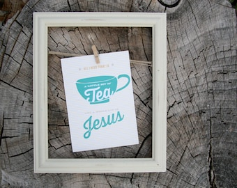 a little bit of tea and a whole lot of jesus print : 8x10