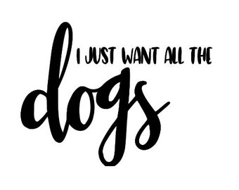I Just Want All the Dogs Dog Lover Funny Vinyl Car Decal Bumper Window Sticker Any Color Multiple Sizes Jenuine Crafts