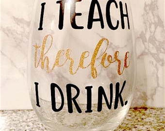 I Teach Therefore I Drink Teacher Wine Glass, Teacher Gift, Teacher Wine Glass, Teacher Appreciation Gift, Teacher End of Year Gift