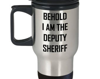 Deputy Sheriff Travel Mug - Behold I Am - Officer Pride Funny Gift Coffee Cup