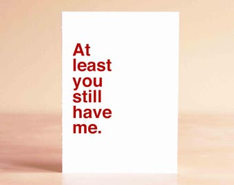 Funny Sympathy Card - Funny Empathy Card - Funny Card - At least you still have me.