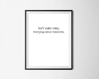Don't waste today worrying about tomorrow. print