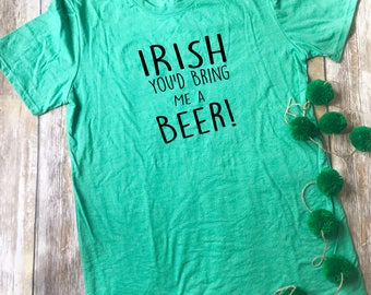 Irish You'd Being Me A Beer shirt// adult// men// women// St Patrick's Day
